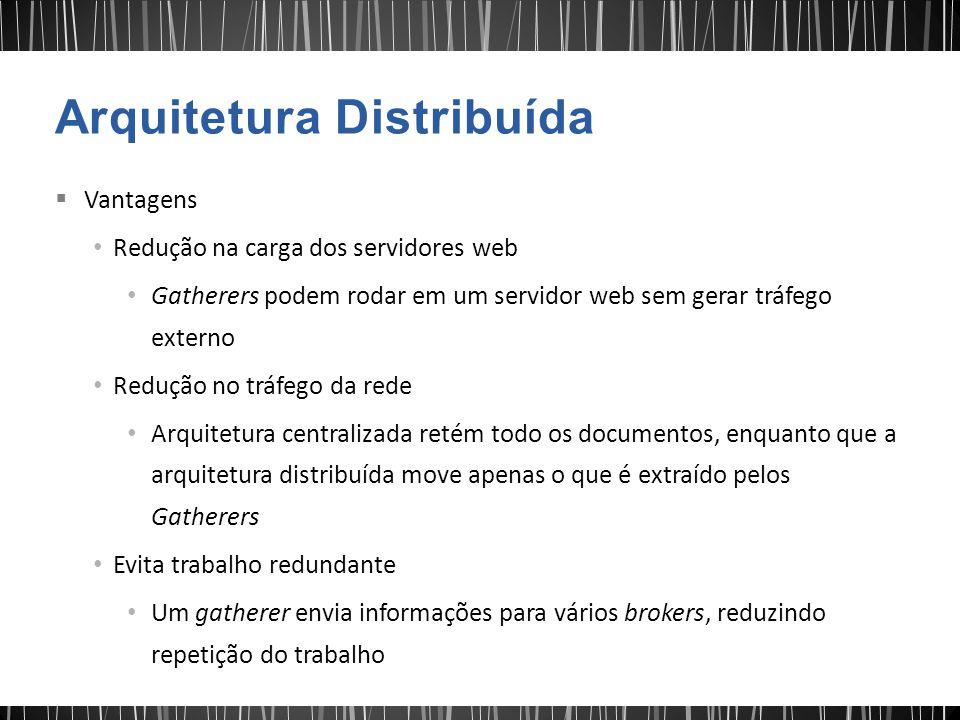  Vantagens Redução na carga dos servidores web Gatherers podem rodar em um servidor web sem gerar tráfego externo Redução no tráfego da rede Arquitet