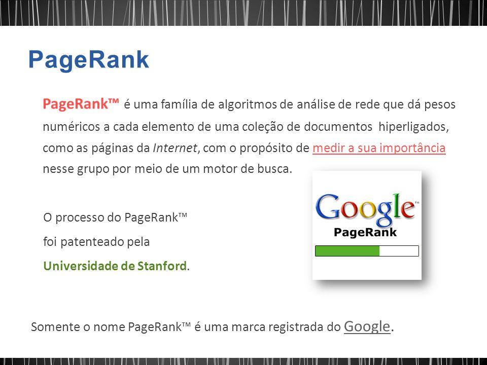 PageRank™ é uma família de algoritmos de análise de rede que dá pesos numéricos a cada elemento de uma coleção de documentos hiperligados, como as pág