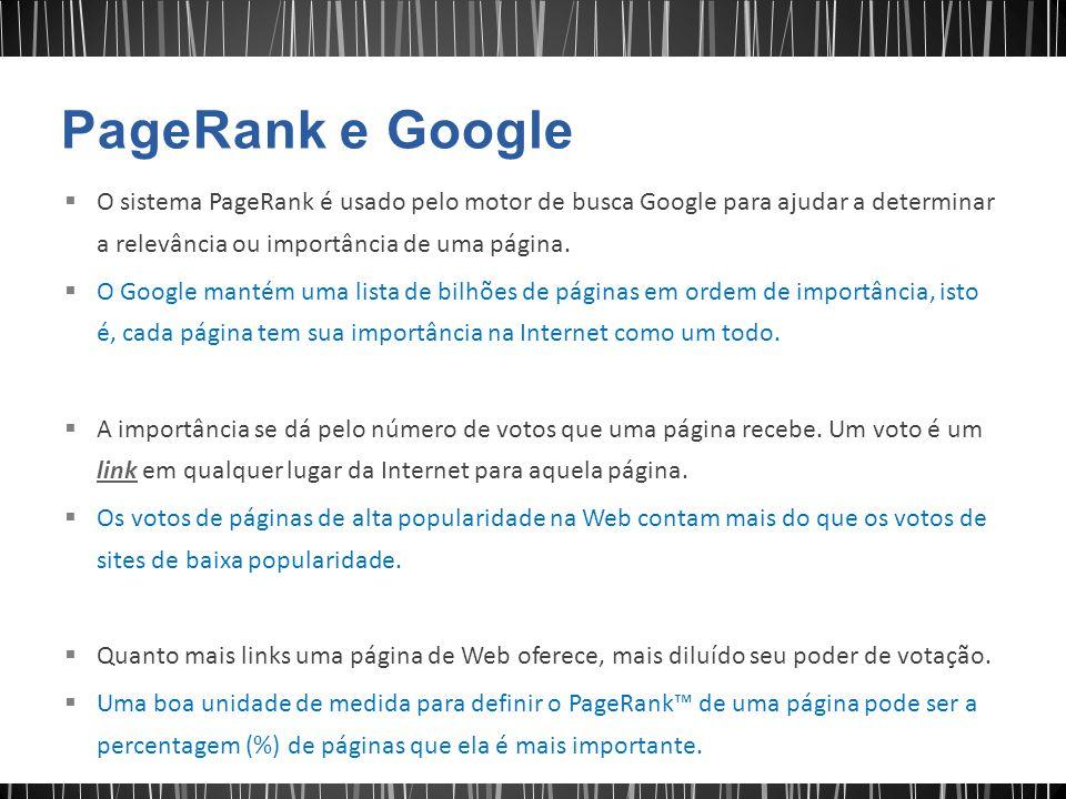  O sistema PageRank é usado pelo motor de busca Google para ajudar a determinar a relevância ou importância de uma página.  O Google mantém uma list