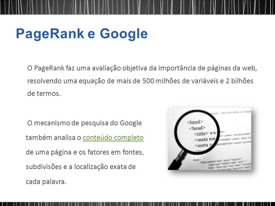 O PageRank faz uma avaliação objetiva da importância de páginas da web, resolvendo uma equação de mais de 500 milhões de variáveis e 2 bilhões de term