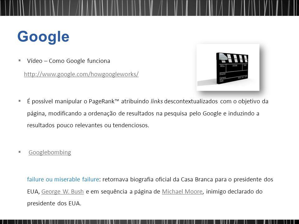  Vídeo – Como Google funciona http://www.google.com/howgoogleworks/  É possível manipular o PageRank™ atribuindo links descontextualizados com o objetivo da página, modificando a ordenação de resultados na pesquisa pelo Google e induzindo a resultados pouco relevantes ou tendenciosos.