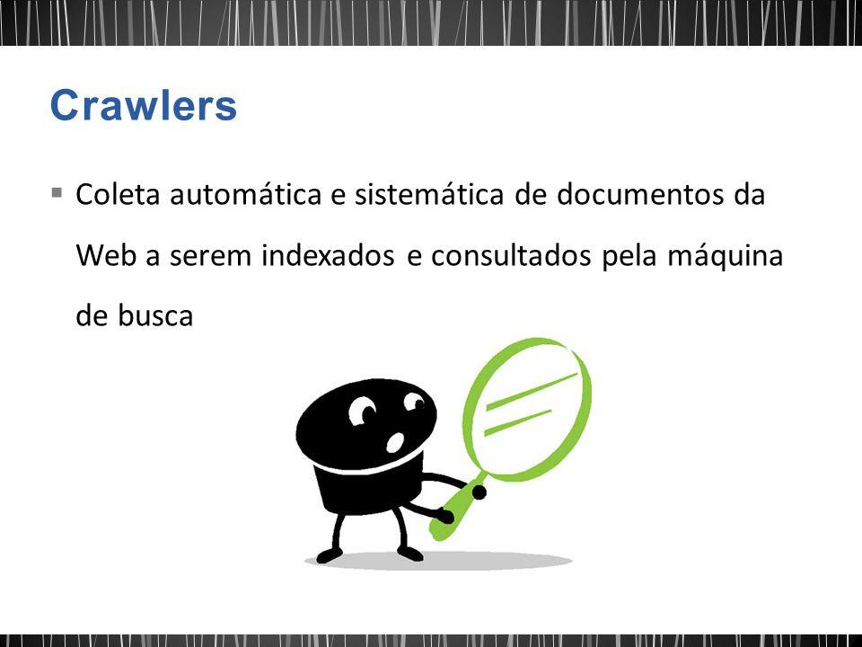  Coleta automática e sistemática de documentos da Web a serem indexados e consultados pela máquina de busca