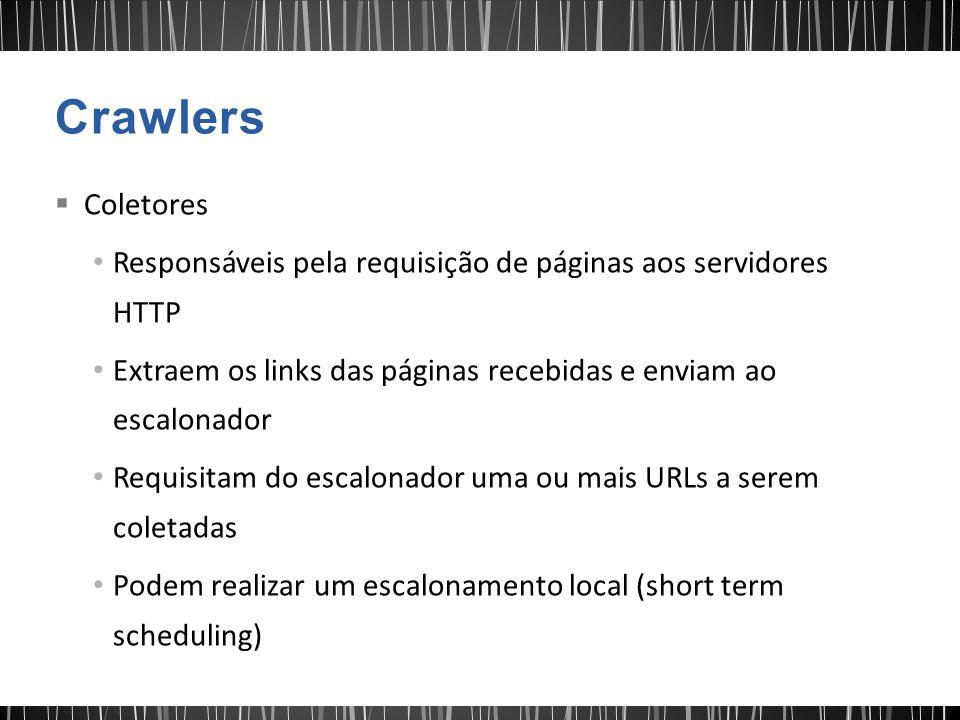  Coletores Responsáveis pela requisição de páginas aos servidores HTTP Extraem os links das páginas recebidas e enviam ao escalonador Requisitam do escalonador uma ou mais URLs a serem coletadas Podem realizar um escalonamento local (short term scheduling)