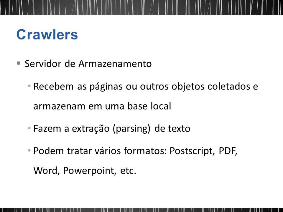  Servidor de Armazenamento Recebem as páginas ou outros objetos coletados e armazenam em uma base local Fazem a extração (parsing) de texto Podem tratar vários formatos: Postscript, PDF, Word, Powerpoint, etc.