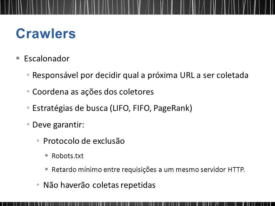  Escalonador Responsável por decidir qual a próxima URL a ser coletada Coordena as ações dos coletores Estratégias de busca (LIFO, FIFO, PageRank) Deve garantir: Protocolo de exclusão  Robots.txt  Retardo mínimo entre requisições a um mesmo servidor HTTP.