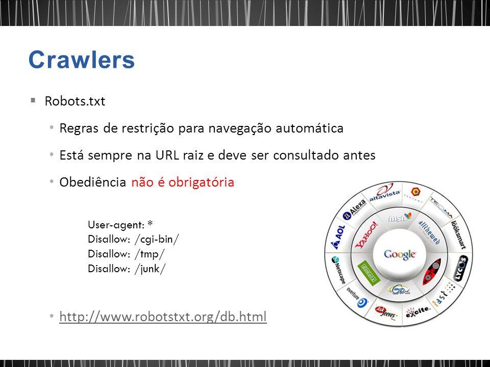  Robots.txt Regras de restrição para navegação automática Está sempre na URL raiz e deve ser consultado antes Obediência não é obrigatória http://www.robotstxt.org/db.html User-agent: * Disallow: /cgi-bin/ Disallow: /tmp/ Disallow: /junk/ Robots.txt