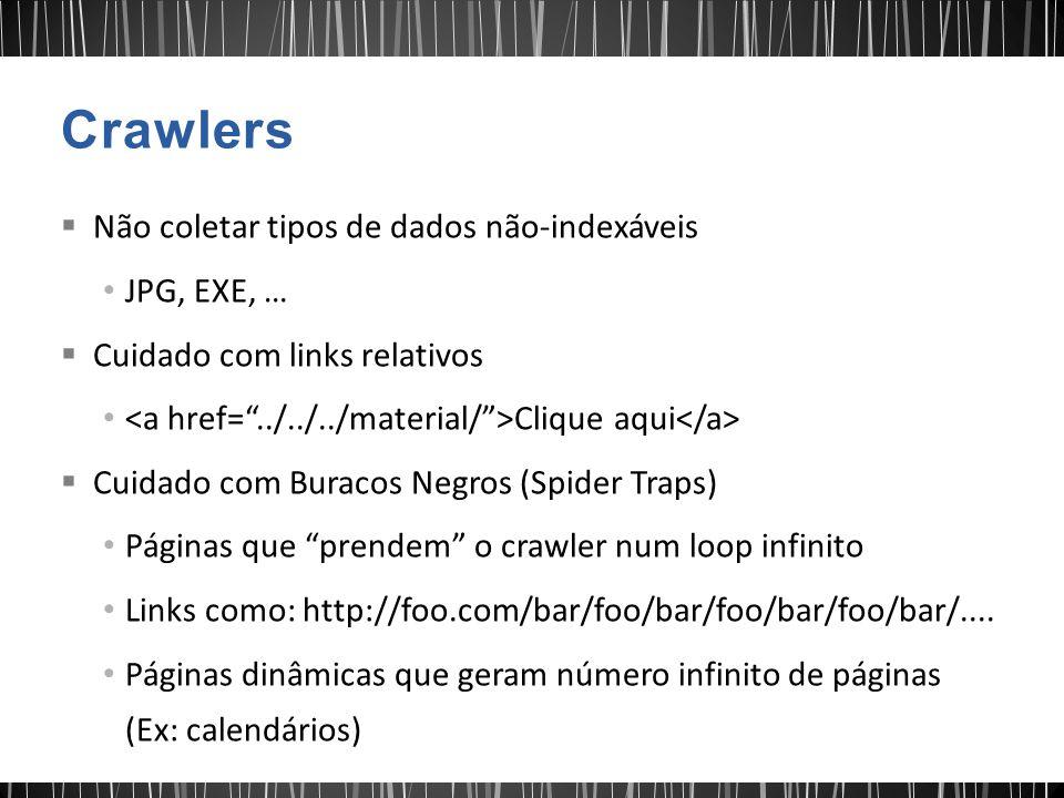  Não coletar tipos de dados não-indexáveis JPG, EXE, …  Cuidado com links relativos Clique aqui  Cuidado com Buracos Negros (Spider Traps) Páginas que prendem o crawler num loop infinito Links como: http://foo.com/bar/foo/bar/foo/bar/foo/bar/....