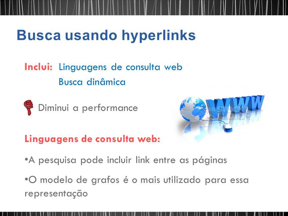 Inclui:Linguagens de consulta web Busca dinâmica Diminui a performance Linguagens de consulta web: A pesquisa pode incluir link entre as páginas O modelo de grafos é o mais utilizado para essa representação