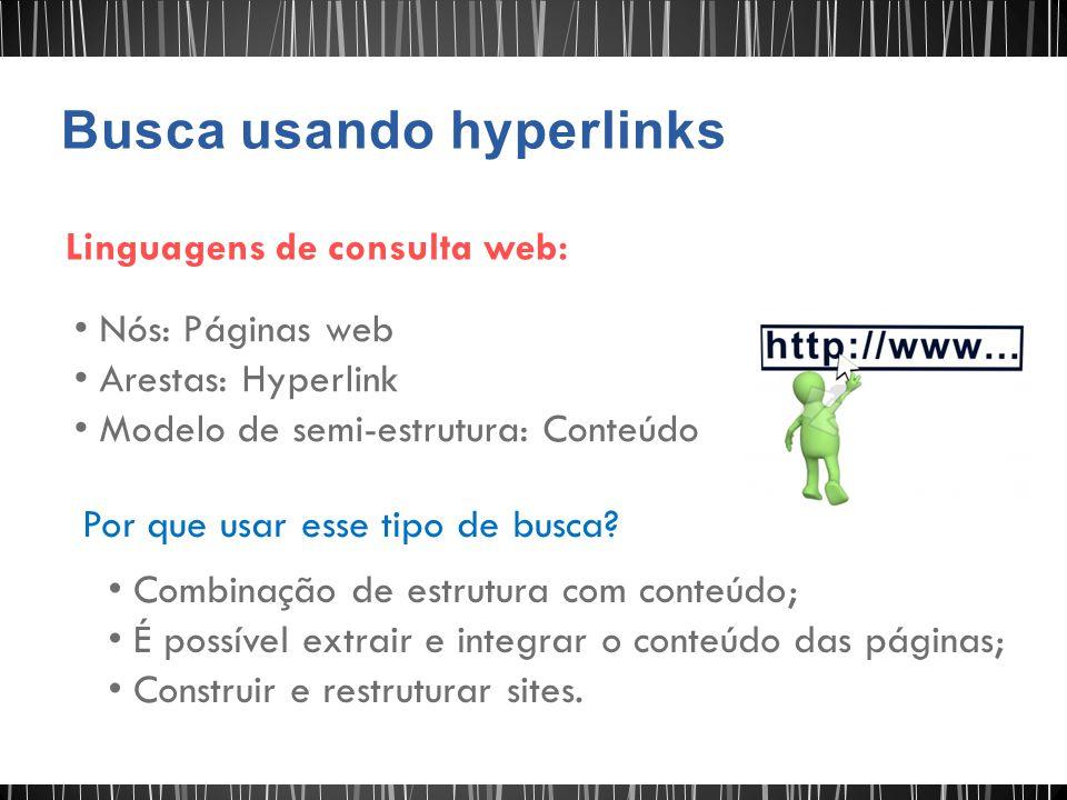 Linguagens de consulta web: Nós: Páginas web Arestas: Hyperlink Modelo de semi-estrutura: Conteúdo Por que usar esse tipo de busca? Combinação de estr