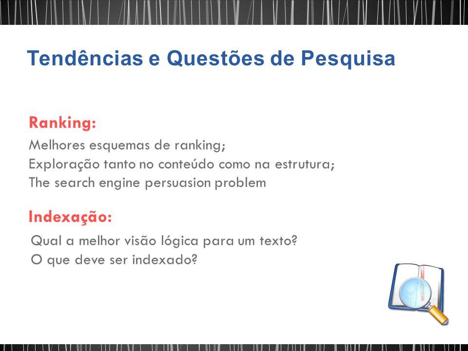 Ranking: Melhores esquemas de ranking; Exploração tanto no conteúdo como na estrutura; The search engine persuasion problem Indexação: Qual a melhor v
