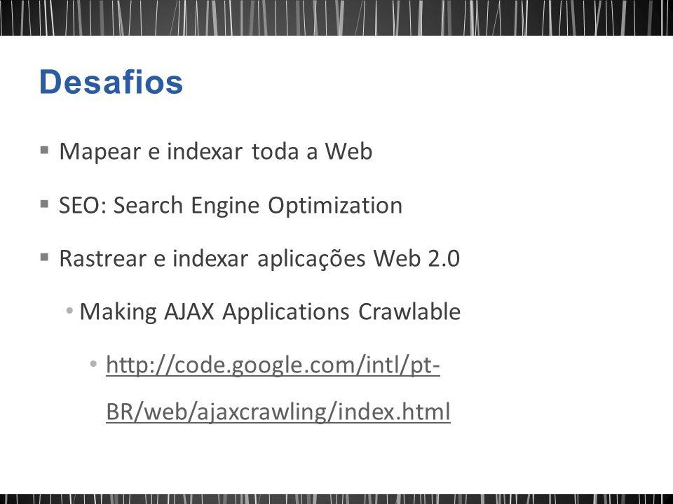  Mapear e indexar toda a Web  SEO: Search Engine Optimization  Rastrear e indexar aplicações Web 2.0 Making AJAX Applications Crawlable http://code.google.com/intl/pt- BR/web/ajaxcrawling/index.html http://code.google.com/intl/pt- BR/web/ajaxcrawling/index.html