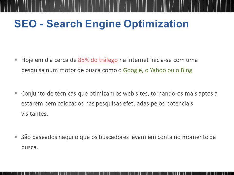  Hoje em dia cerca de 85% do tráfego na Internet inicia-se com uma pesquisa num motor de busca como o Google, o Yahoo ou o Bing  Conjunto de técnicas que otimizam os web sites, tornando-os mais aptos a estarem bem colocados nas pesquisas efetuadas pelos potenciais visitantes.