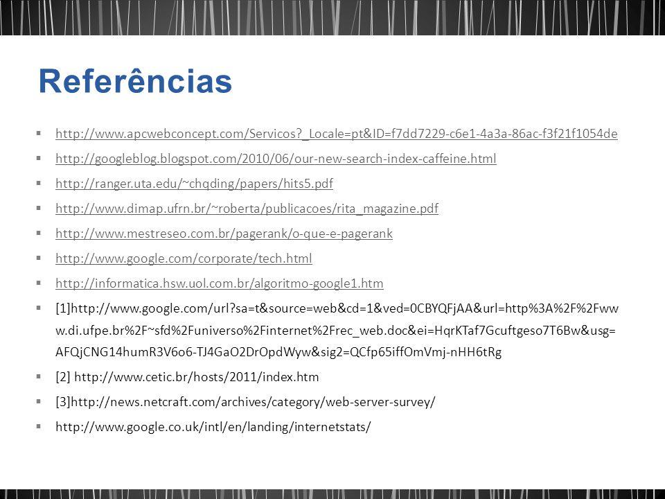  http://www.apcwebconcept.com/Servicos?_Locale=pt&ID=f7dd7229-c6e1-4a3a-86ac-f3f21f1054de http://www.apcwebconcept.com/Servicos?_Locale=pt&ID=f7dd7229-c6e1-4a3a-86ac-f3f21f1054de  http://googleblog.blogspot.com/2010/06/our-new-search-index-caffeine.html http://googleblog.blogspot.com/2010/06/our-new-search-index-caffeine.html  http://ranger.uta.edu/~chqding/papers/hits5.pdf http://ranger.uta.edu/~chqding/papers/hits5.pdf  http://www.dimap.ufrn.br/~roberta/publicacoes/rita_magazine.pdf http://www.dimap.ufrn.br/~roberta/publicacoes/rita_magazine.pdf  http://www.mestreseo.com.br/pagerank/o-que-e-pagerank http://www.mestreseo.com.br/pagerank/o-que-e-pagerank  http://www.google.com/corporate/tech.html http://www.google.com/corporate/tech.html  http://informatica.hsw.uol.com.br/algoritmo-google1.htm http://informatica.hsw.uol.com.br/algoritmo-google1.htm  [1]http://www.google.com/url?sa=t&source=web&cd=1&ved=0CBYQFjAA&url=http%3A%2F%2Fww w.di.ufpe.br%2F~sfd%2Funiverso%2Finternet%2Frec_web.doc&ei=HqrKTaf7Gcuftgeso7T6Bw&usg= AFQjCNG14humR3V6o6-TJ4GaO2DrOpdWyw&sig2=QCfp65iffOmVmj-nHH6tRg  [2] http://www.cetic.br/hosts/2011/index.htm  [3]http://news.netcraft.com/archives/category/web-server-survey/  http://www.google.co.uk/intl/en/landing/internetstats/