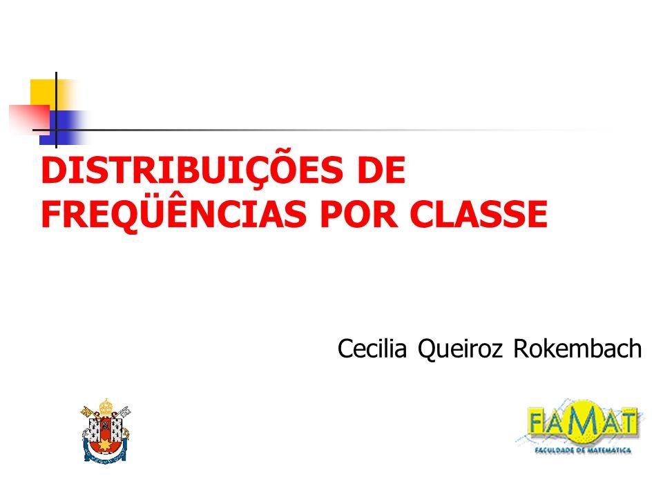 DISTRIBUIÇÕES DE FREQÜÊNCIAS POR CLASSE Cecilia Queiroz Rokembach