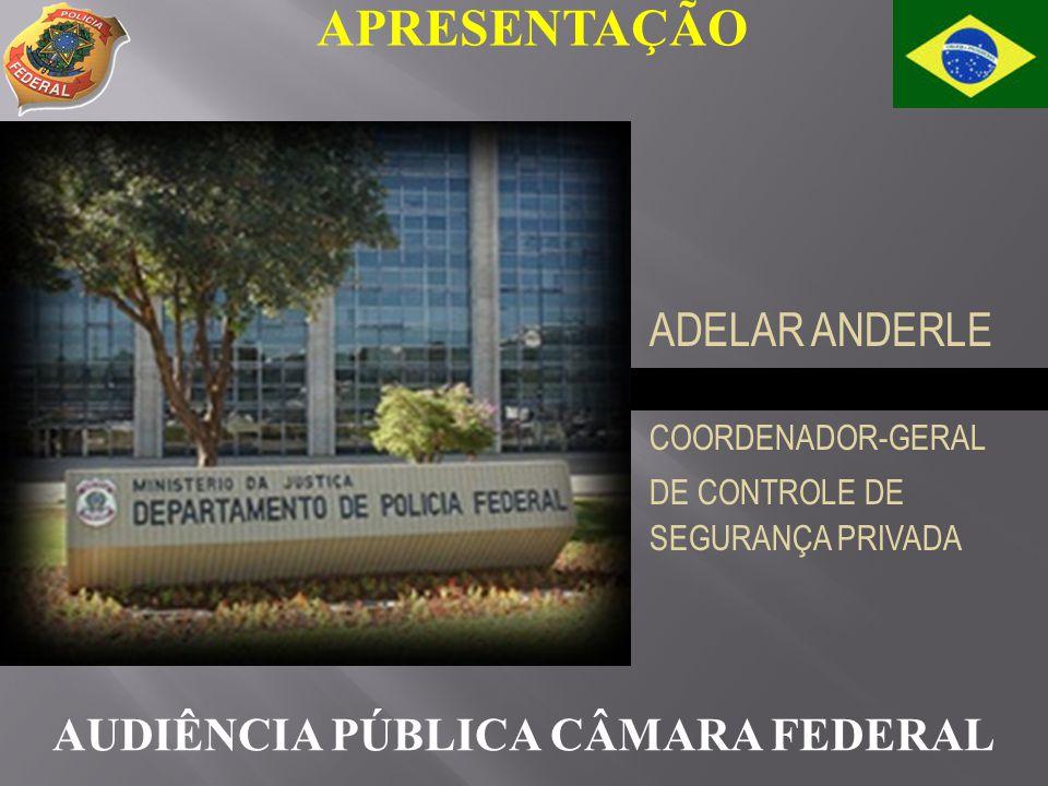 APRESENTAÇÃO AUDIÊNCIA PÚBLICA CÂMARA FEDERAL ADELAR ANDERLE COORDENADOR-GERAL DE CONTROLE DE SEGURANÇA PRIVADA