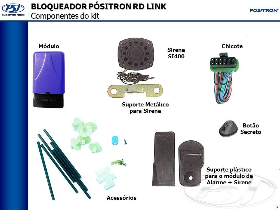 3 BLOQUEADOR PÓSITRON RD LINK Componentes do kit Acessórios Módulo Chicote Suporte plástico para o módulo de Alarme + Sirene Sirene SI400 Suporte Metálico para Sirene Botão Secreto