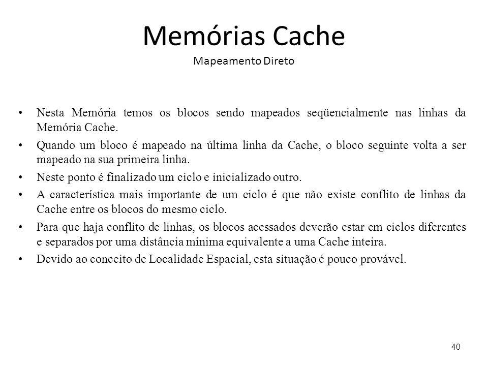 Memórias Cache Mapeamento Direto Nesta Memória temos os blocos sendo mapeados seqüencialmente nas linhas da Memória Cache. Quando um bloco é mapeado n