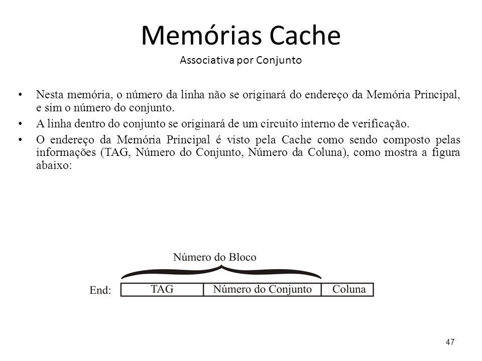Memórias Cache Associativa por Conjunto Nesta memória, o número da linha não se originará do endereço da Memória Principal, e sim o número do conjunto