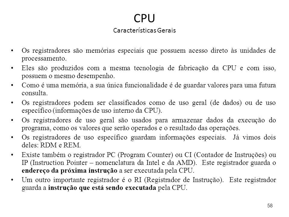 CPU Características Gerais Os registradores são memórias especiais que possuem acesso direto às unidades de processamento. Eles são produzidos com a m