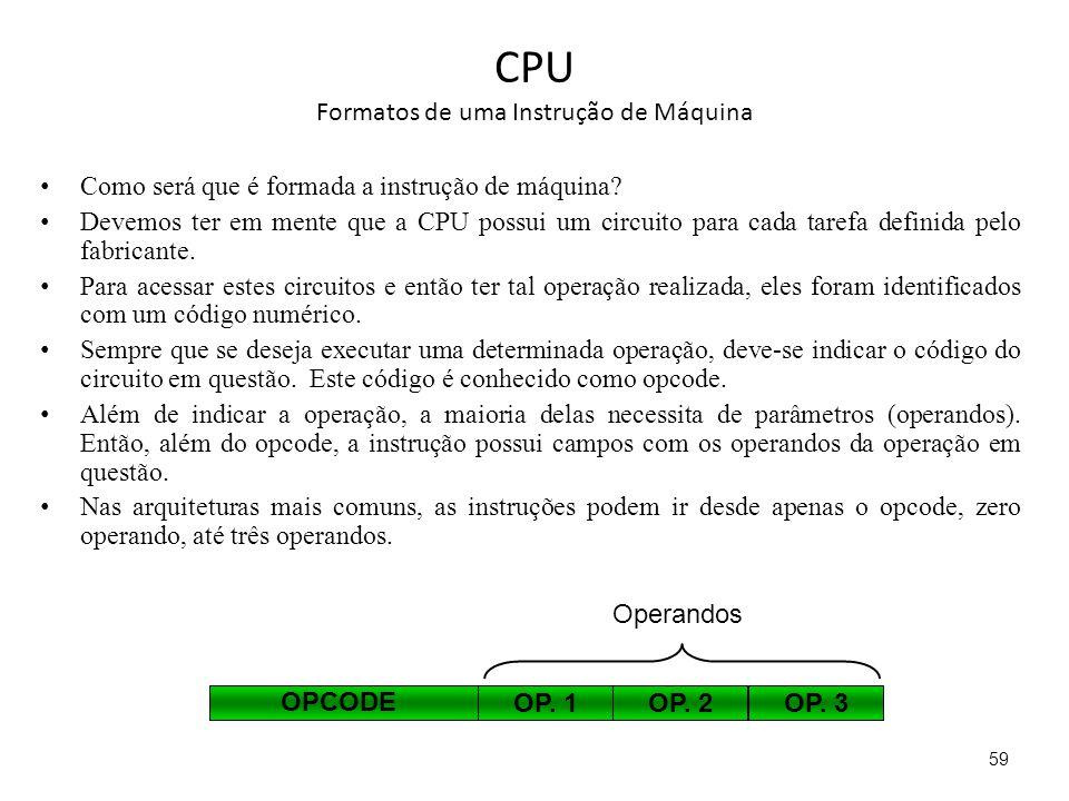CPU Formatos de uma Instrução de Máquina Como será que é formada a instrução de máquina? Devemos ter em mente que a CPU possui um circuito para cada t
