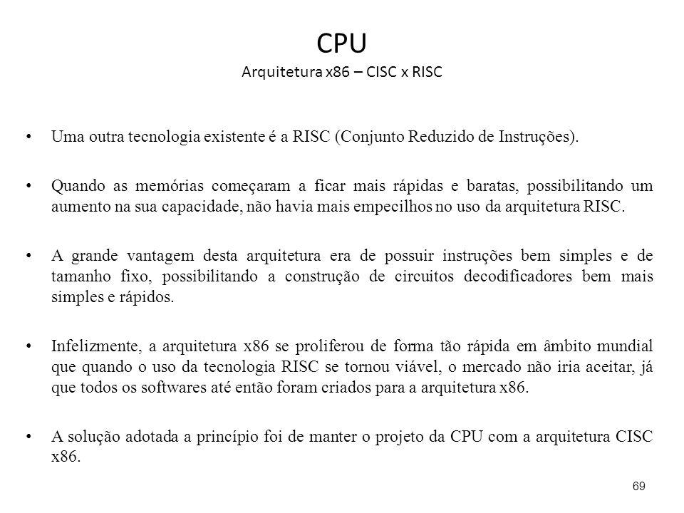 CPU Arquitetura x86 – CISC x RISC Uma outra tecnologia existente é a RISC (Conjunto Reduzido de Instruções). Quando as memórias começaram a ficar mais