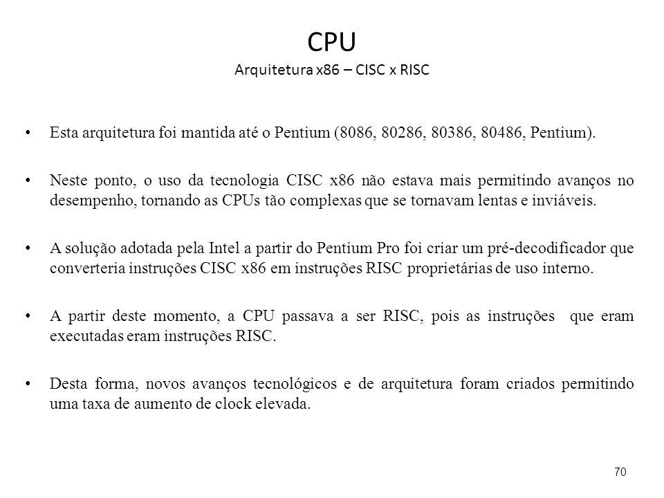 CPU Arquitetura x86 – CISC x RISC Esta arquitetura foi mantida até o Pentium (8086, 80286, 80386, 80486, Pentium). Neste ponto, o uso da tecnologia CI