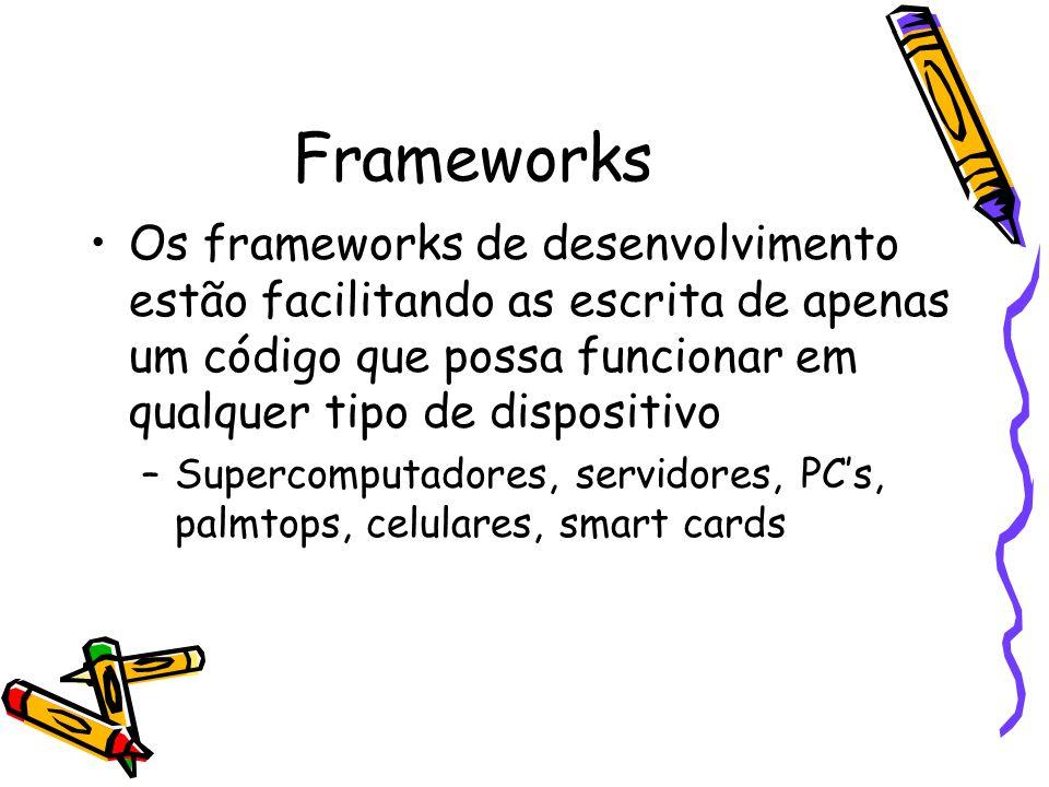 Frameworks Os frameworks de desenvolvimento estão facilitando as escrita de apenas um código que possa funcionar em qualquer tipo de dispositivo –Supercomputadores, servidores, PC's, palmtops, celulares, smart cards