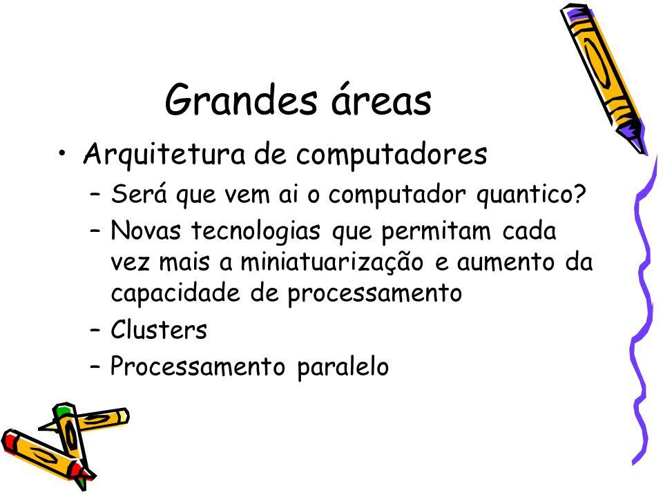 Grandes áreas Arquitetura de computadores –Será que vem ai o computador quantico.