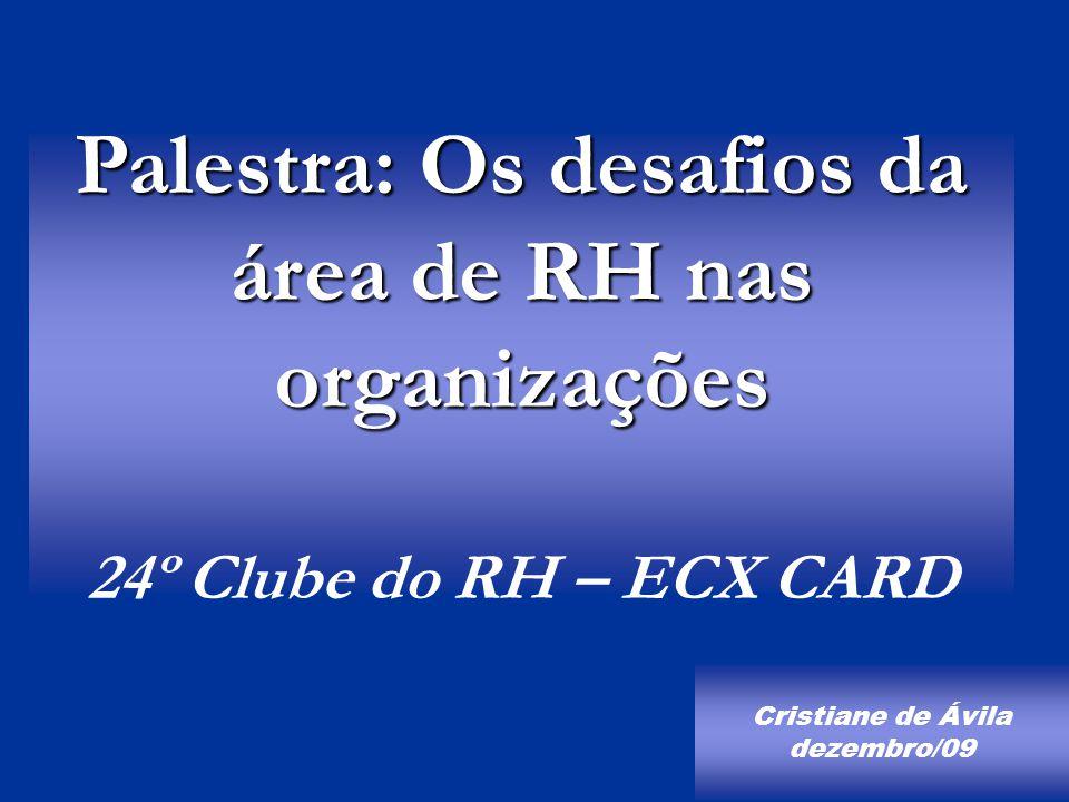 Palestra: Os desafios da área de RH nas organizações Palestra: Os desafios da área de RH nas organizações 24º Clube do RH – ECX CARD Cristiane de Ávila dezembro/09