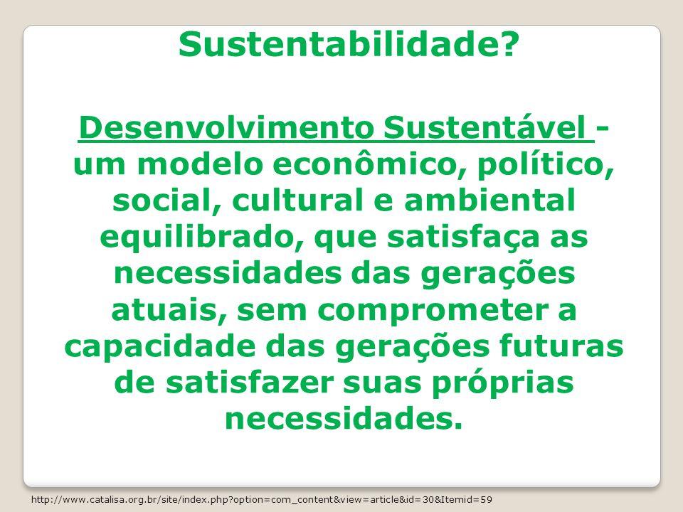 Sustentabilidade? Desenvolvimento Sustentável - um modelo econômico, político, social, cultural e ambiental equilibrado, que satisfaça as necessidades