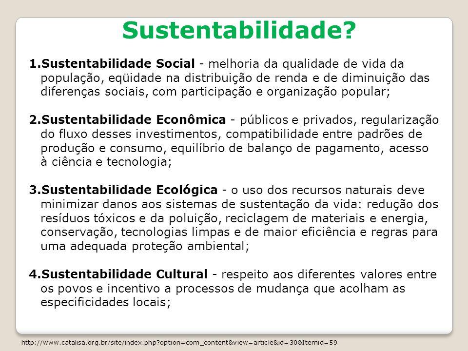 Sustentabilidade? 1.Sustentabilidade Social - melhoria da qualidade de vida da população, eqüidade na distribuição de renda e de diminuição das difere