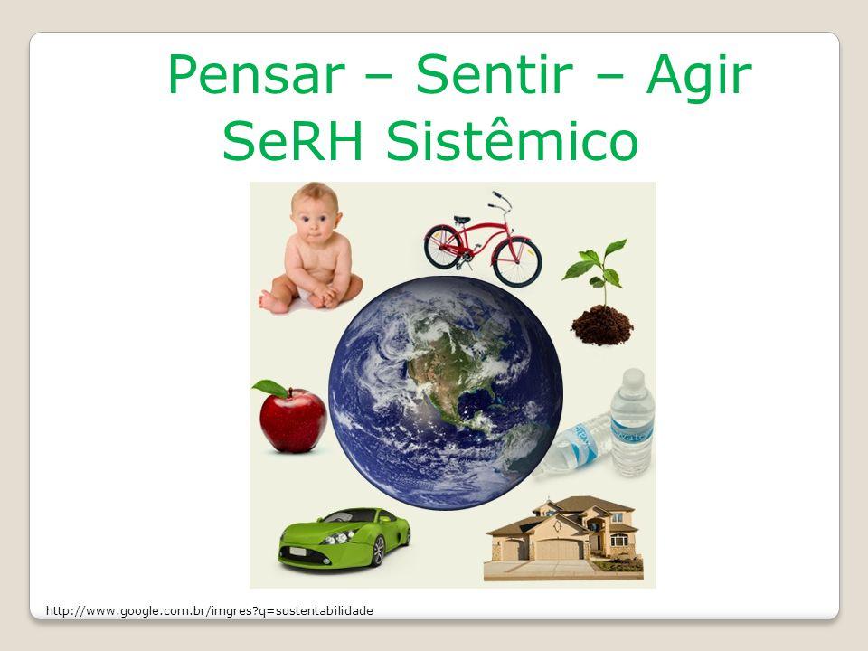 Pensar – Sentir – Agir SeRH Sistêmico http://www.google.com.br/imgres?q=sustentabilidade