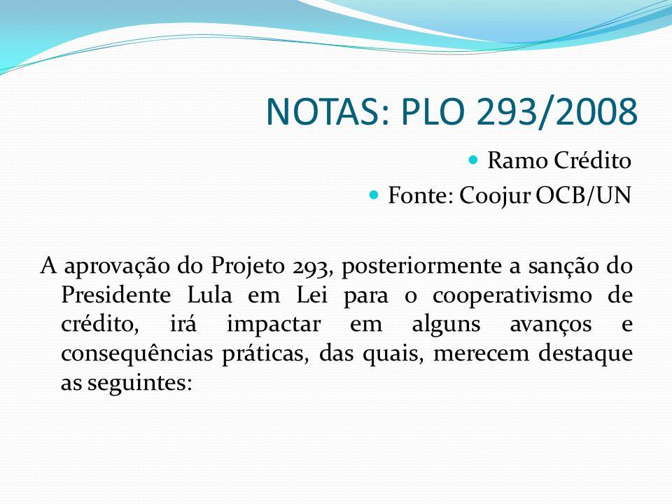 NOTAS: PLO 293/2008 Ramo Crédito Fonte: Coojur OCB/UN A aprovação do Projeto 293, posteriormente a sanção do Presidente Lula em Lei para o cooperativismo de crédito, irá impactar em alguns avanços e consequências práticas, das quais, merecem destaque as seguintes: