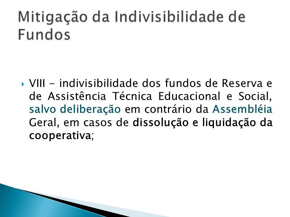  VIII - indivisibilidade dos fundos de Reserva e de Assistência Técnica Educacional e Social, salvo deliberação em contrário da Assembléia Geral, em casos de dissolução e liquidação da cooperativa;