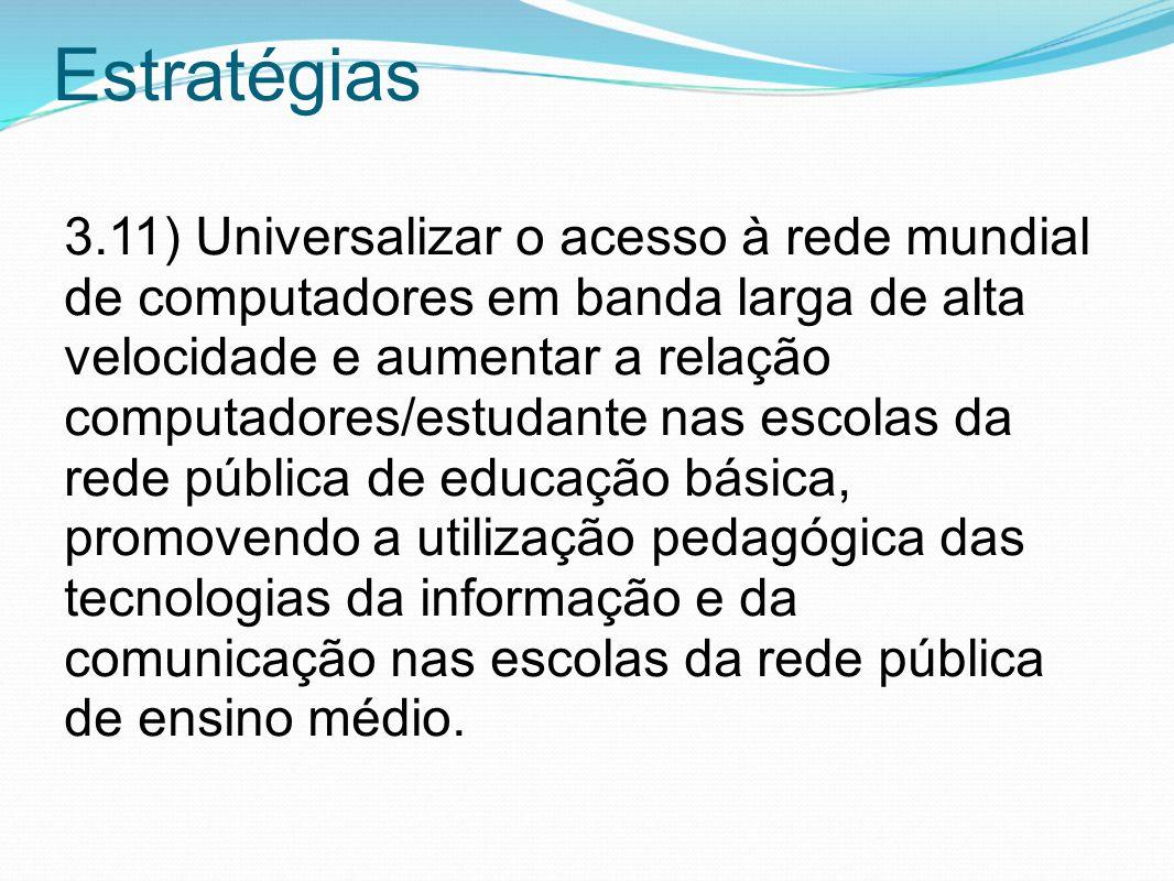 Estratégias 3.11) Universalizar o acesso à rede mundial de computadores em banda larga de alta velocidade e aumentar a relação computadores/estudante
