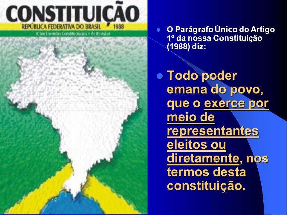 O Parágrafo Único do Artigo 1º da nossa Constituição (1988) diz: Todo poder emana do povo, que o exerce por meio de representantes eleitos ou diretamente, nos termos desta constituição.