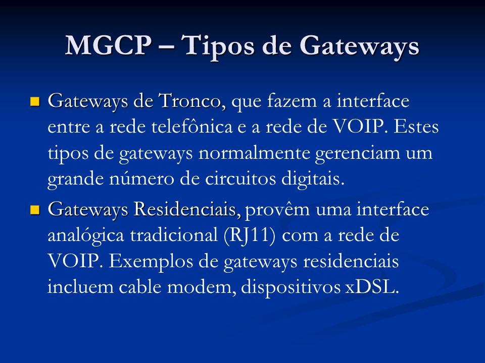 MGCP – Tipos de Gateways Gateways de Tronco, Gateways de Tronco, que fazem a interface entre a rede telefônica e a rede de VOIP. Estes tipos de gatewa