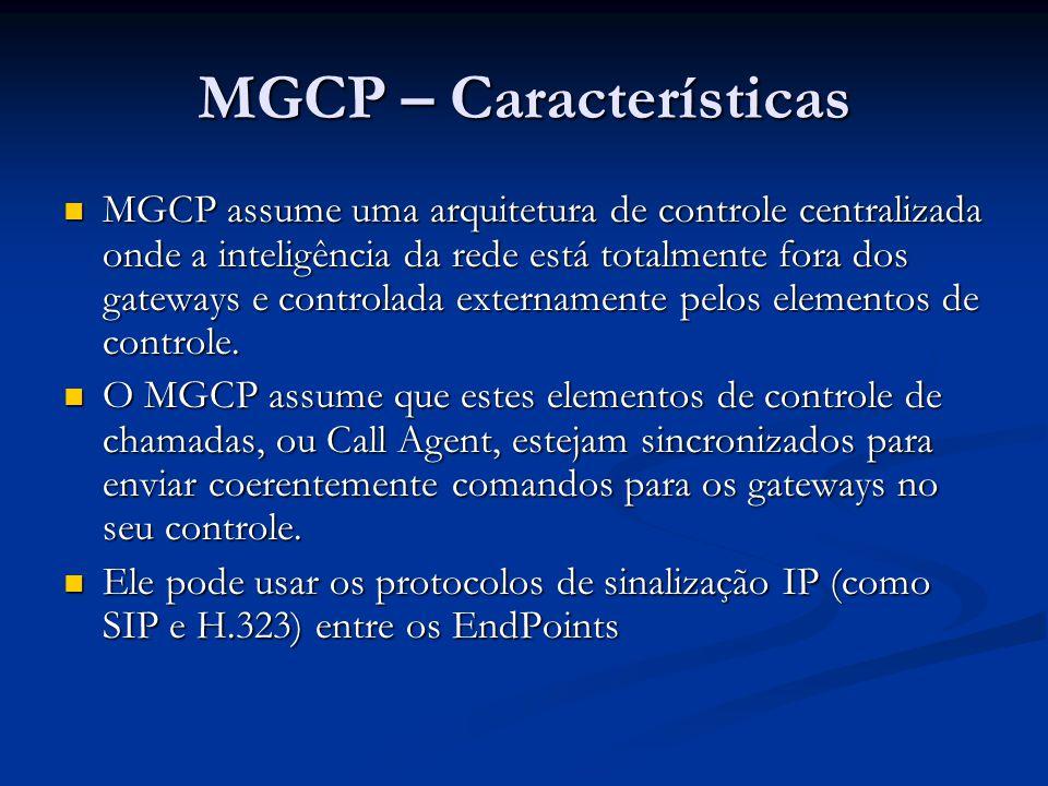 MGCP – Características MGCP assume uma arquitetura de controle centralizada onde a inteligência da rede está totalmente fora dos gateways e controlada