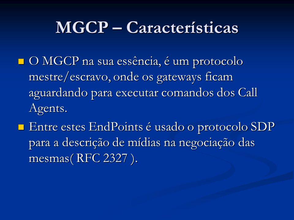 MGCP – Características O sistema é composto basicamente de um Call Agent, e um conjunto de gateways, incluindo pelo menos um mídia gateway que realiza a conversão das mídias entre os circuitos e os pacotes, e pelo menos um gateway de sinalização quando este é conectado com uma rede controlada por SS7.