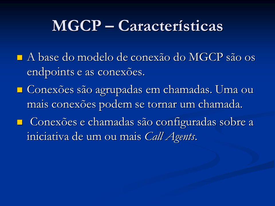 MGCP – Características A base do modelo de conexão do MGCP são os endpoints e as conexões. A base do modelo de conexão do MGCP são os endpoints e as c