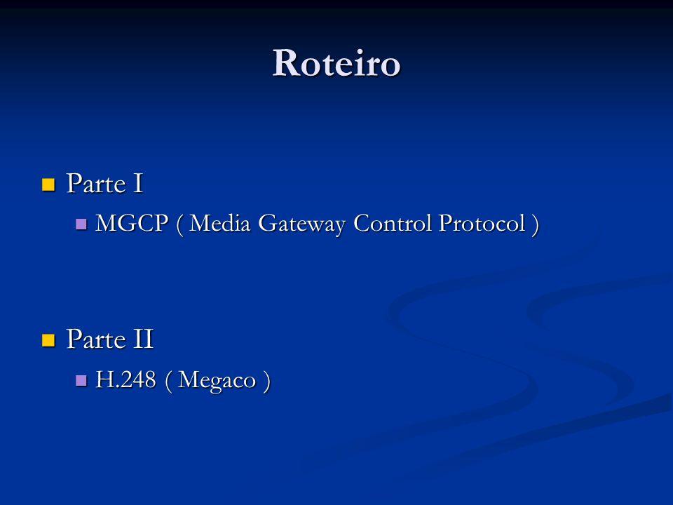 Roteiro Parte I Parte I MGCP ( Media Gateway Control Protocol ) MGCP ( Media Gateway Control Protocol ) Parte II Parte II H.248 ( Megaco ) H.248 ( Meg