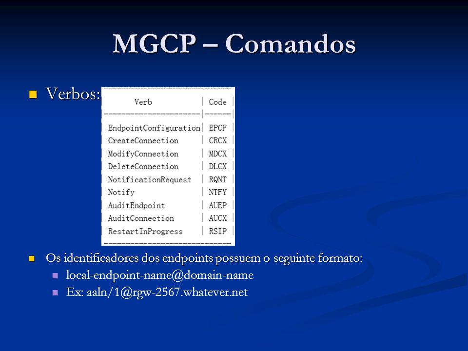 MGCP – Comandos Nome do ParâmetroCódigoExemplos de Valores do Parâmetro BearerInformationBB: e:mu CallIdCC: A3C47F21456789F0 CapabilitiesAA: a:PCMU;G728, p:10-100, e:on, s:off, t:1, v:L, m:sendonly;recvonly;sendrecv;inactive ConnectionIdII: FDE234C8 ConnectionModeMM: sendonly / M: recvonly / M: sendrecv / M: confrnce / M: inactive / M: loopback / M: conttest / M: netwloop / M: netwtest ConnectionParametersPP: PS=1245, OS=62345, PR=0, OR=0, PL=0, JI=0, LA=48 DetectEventsTT: L/hu,L/hd,L/hf,D/[0-9#*] DigitMapDD: 5xxx EventStatesESES: L/hu LocalConnectionOptionsLL: p:10, a:PCMU / L: p:10, a:G726-32 / L: p:10-20, b:64 / L: b:32-64, e:off MaxMGCPDatagramMDMD: 8100 NotifiedEntityNN: ca@ca1.whatever.net:5678