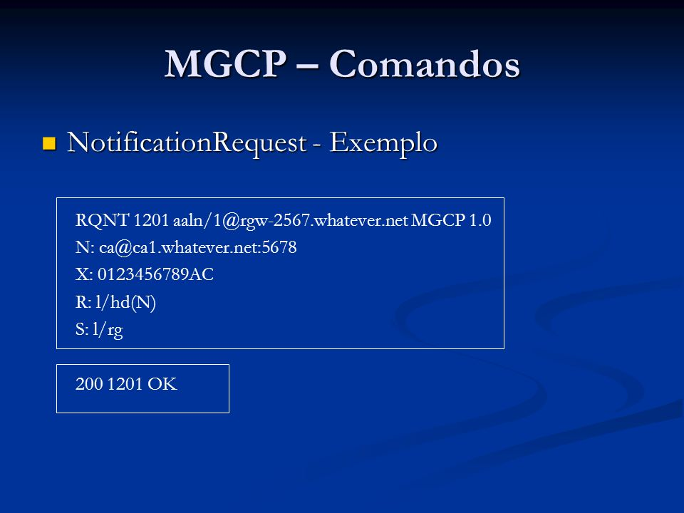 MGCP – Comandos NotificationRequest - Exemplo NotificationRequest - Exemplo RQNT 1201 aaln/1@rgw-2567.whatever.net MGCP 1.0 N: ca@ca1.whatever.net:567