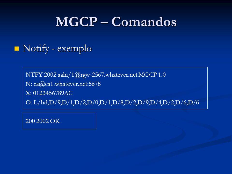 MGCP – Comandos Notify - exemplo Notify - exemplo NTFY 2002 aaln/1@rgw-2567.whatever.net MGCP 1.0 N: ca@ca1.whatever.net:5678 X: 0123456789AC O: L/hd,