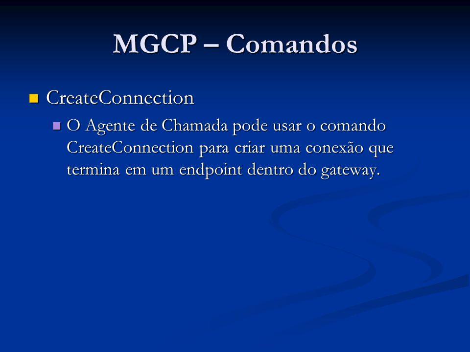 MGCP – Comandos CreateConnection – exemplo CreateConnection – exemplo CRCX 1204 aaln/1@rgw-2567.whatever.net MGCP 1.0 C: A3C47F21456789F0 L: p:10, a:PCMU M: recvonly 200 1204 OK I: FDE234C8 v=0 o=- 25678 753849 IN IP4 128.96.41.1 s=- c=IN IP4 128.96.41.1 t=0 0 m=audio 3456 RTP/AVP 0