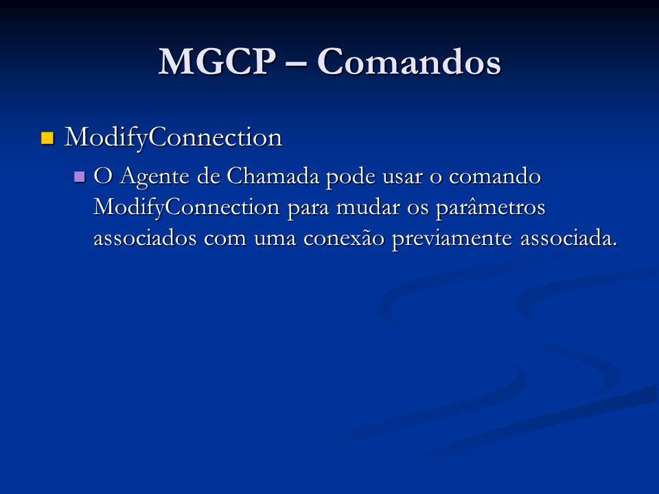MGCP – Comandos ModifyConnection – exemplo ModifyConnection – exemplo MDCX 1209 aaln/1@rgw-2567.whatever.net MGCP 1.0 C: A3C47F21456789F0 I: FDE234C8 N: ca@ca1.whatever.net M: sendrecv 200 1209 OK