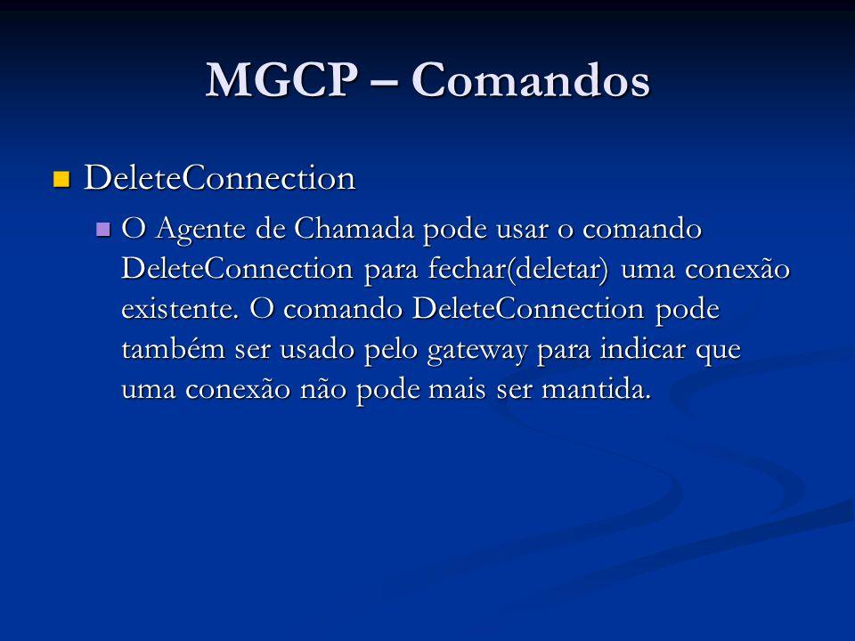 MGCP – Comandos DeleteConnection DeleteConnection DLCX 1210 aaln/1@rgw-2567.whatever.net MGCP 1.0 C: A3C47F21456789F0 I: FDE234C8 E: 900 - Hardware error P: PS=1245, OS=62345, PR=780, OR=45123, PL=10, JI=27, LA=48 200 1210 OK