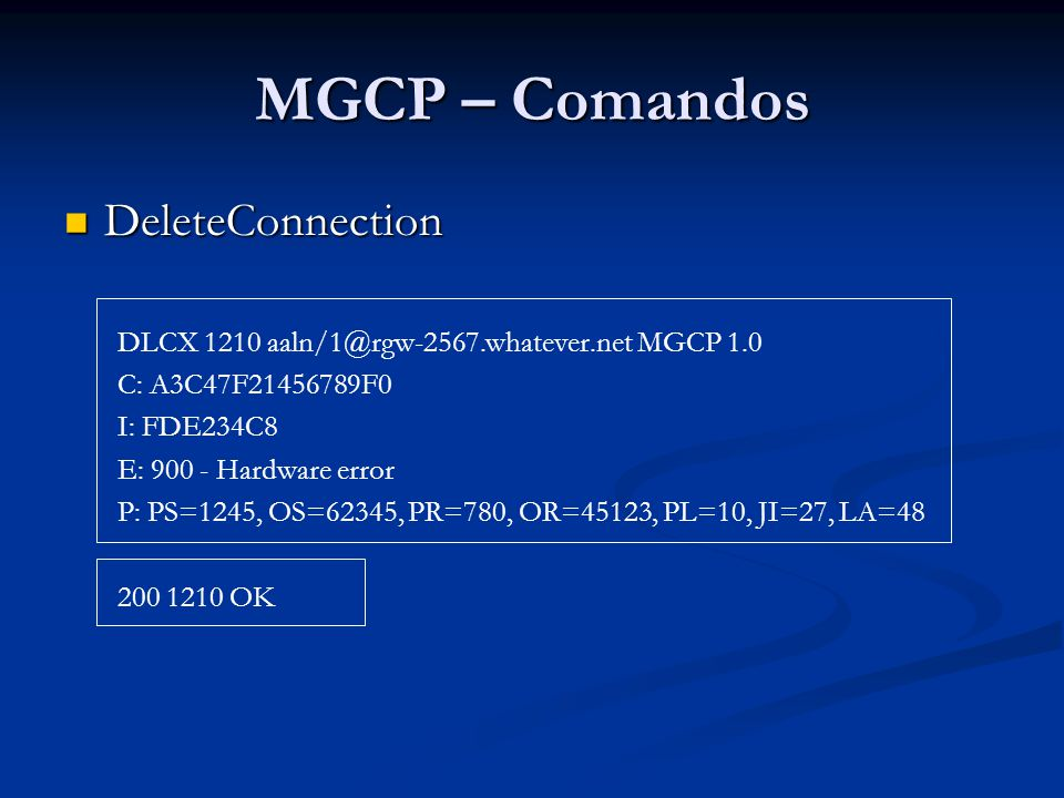 MGCP – Comandos DeleteConnection DeleteConnection DLCX 1210 aaln/1@rgw-2567.whatever.net MGCP 1.0 C: A3C47F21456789F0 I: FDE234C8 E: 900 - Hardware er