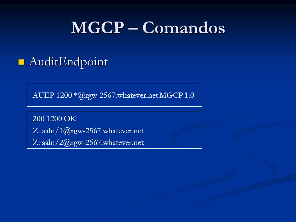MGCP – Comandos AuditEndpoint AuditEndpoint AUEP 1201 aaln/1@rgw-2567.whatever.net MGCP 1.0 F: A 200 1201 OK A: a:PCMU, p:10-100, e:on, s:off, v:L;S, m:sendonly; recvonly;sendrecv;inactive;netwloop;netwtest A: a:G729, p:30-90, e:on, s:on, v:L;S, m:sendonly; recvonly;sendrecv;inactive;confrnce;netwloop