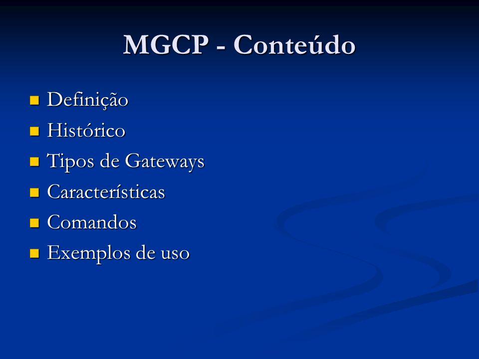 MGCP - Conteúdo Definição Definição Histórico Histórico Tipos de Gateways Tipos de Gateways Características Características Comandos Comandos Exemplos